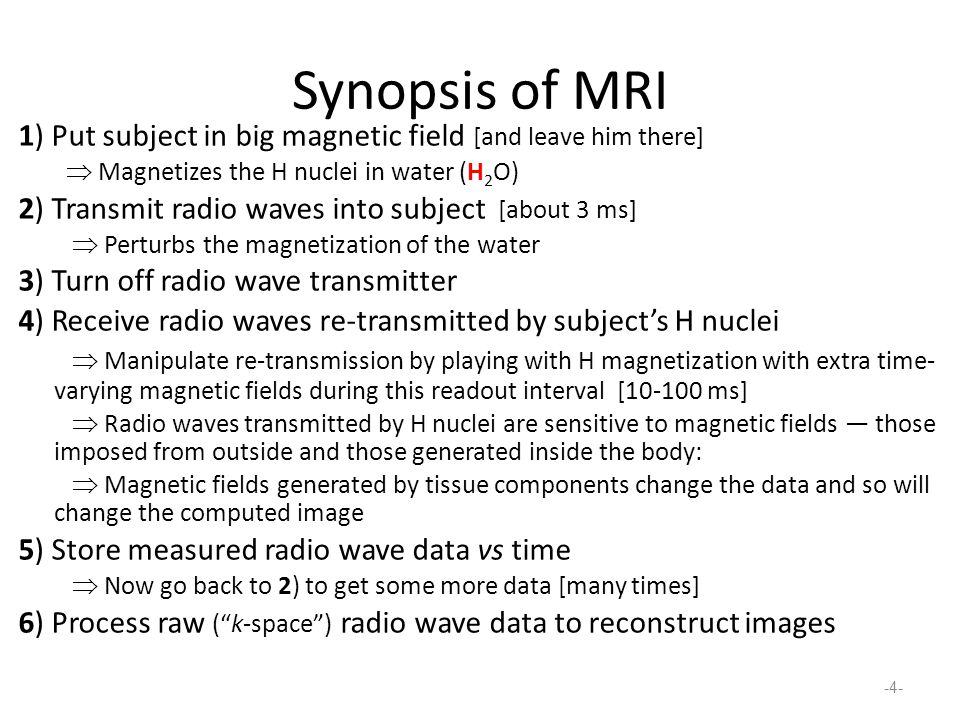 Synopsis of MRI 1) Put subject in big magnetic field [and leave him there]  Magnetizes the H nuclei in water (H2O)